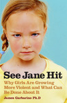 See Jane Hit: Why Girls Are Growing More Violent and What We Can Do AboutIt