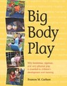 Big Body Play: Why Boisterous, Vigorous, and Very Physical Play Is Essential to Children's Development and Learning