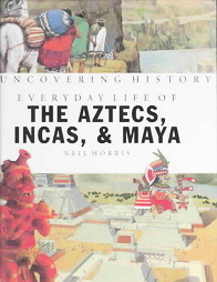 Everyday Life of the Aztecs, Incas & Mayans (Uncovering History)