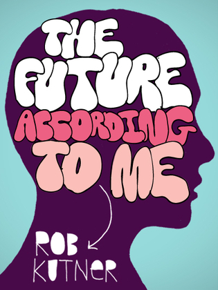The Future According To Me by Rob Kutner