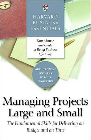 Managing Projects Large and Small: The Fundamental Skills for Delivering on Budget and on Time (Harvard Business Essentials)