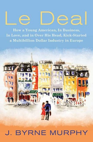 Le Deal: How a Young American, in Business, in Love, and in Over His Head, Kick-Started a Multibillion Dollar Industry in Europe