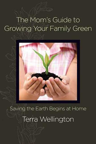 The Mom's Guide to Growing Your Family Green by Terra Wellington