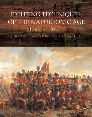 Fighting Techniques of the Napoleonic Age: Equipment, Combat Skills, and Tactics