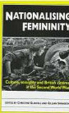 Nationalising Femininity: Culture, Sexuality and Cinema in World War Two Britain