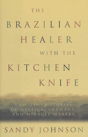 The Brazilian Healer with the Kitchen Knife: And Other Stories of Mystics, Shamans, and Miracle-Makers