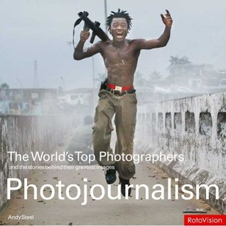 The World's Top Photographers Photojournalism by Andy Steel