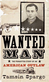 Wanted Man: The Forgotten Story of an American Outlaw