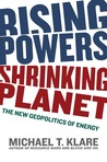 Rising Powers, Shrinking Planet by Michael T. Klare