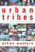 Urban Tribes: A Generation Redefines Friendship, Family, and Commitment