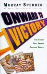 Onward to Victory: The Creation of Modern College Sports