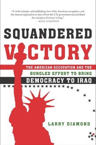 Squandered Victory: The American Occupation and the Bungled Effort to Bring Democracy to Iraq