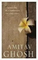 Dancing In Cambodia And Other Essays by Amitav Ghosh