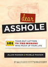 Dear Asshole: 101 Tear-Out Letters to the Morons Who Muck Up Your Life