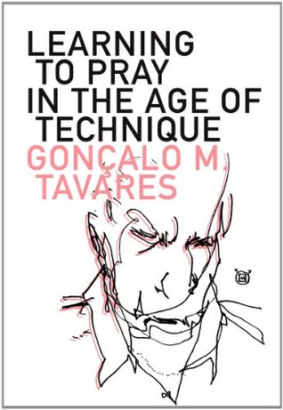 Learning to Pray in the Age of Technique by Gonçalo M. Tavares