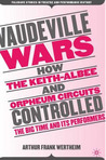 Vaudeville Wars: How Keith-Albee and Orpheum Circuits Controlled the Big-Time and Its Performers