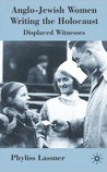 Anglo-Jewish Women Writing the Holocaust: Displaced Witnesses