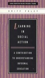 Learning in Social Action: A Contribution to Understanding Informal Education