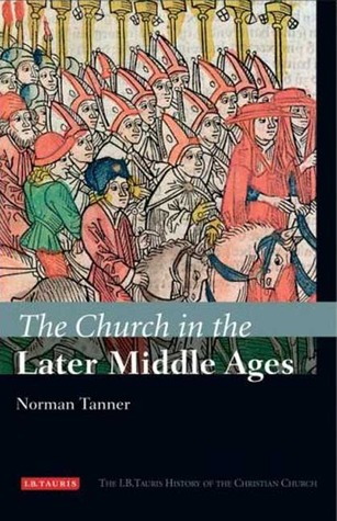 The Church in the Later Middle Ages (The I.B.Tauris History of the Christian Church)
