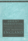 Absent Narratives: Manuscript Textuality and Literature Structure in Late Medieval England (The New Middle Ages)