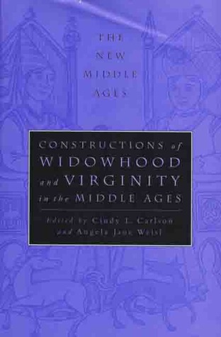 Constructions of Widowhood and Virginity in the Middle Ages by Angela Jane Weisl