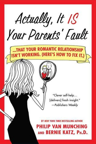 Actually, It Is Your Parents' Fault: Why Your Romantic Relationship Isn't Working, and How to Fix It