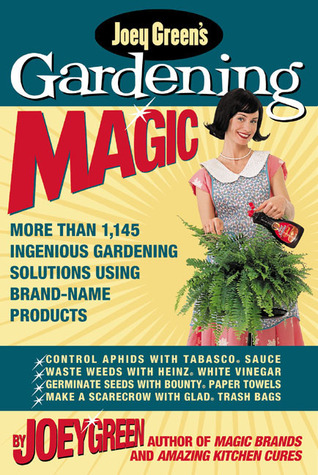 Joey Green's Gardening Magic: More Than 1,145 Ingenious Gardening Solutions Using Brand-Name Products