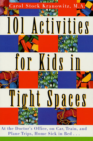 101 Activities for Kids in Tight Spaces: At the Doctor's Office, on Car, Train, and Plane Trips, Home Sick in Bed . . .