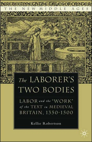 """The Laborer's Two Bodies: Labor and the """"Work"""" of the Text in Medieval Britain, 1350-1500"""