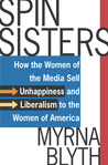Spin Sisters: How the Women of the Media Sell Unhappiness --- and Liberalism --- to the Women of America