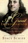 A Great Improvisation: Franklin, France, and the Birth of America