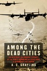 Among the Dead Cities: The History and Moral Legacy of the WWII Bombing of Civilians in Germany and Japan