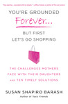 You're Grounded Forever...But First, Let's Go Shopping: The Challenges Mothers Face with Their Daughters and Ten Timely Solutions