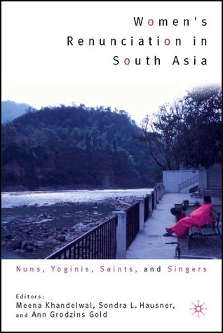 Women's Renunciation in South Asia: Nuns, Yoginis, Saints, and Singers