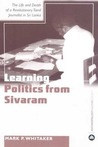 Learning Politics From Sivaram: The Life and Death of a Revolutionary Tamil Journalist in Sri Lanka
