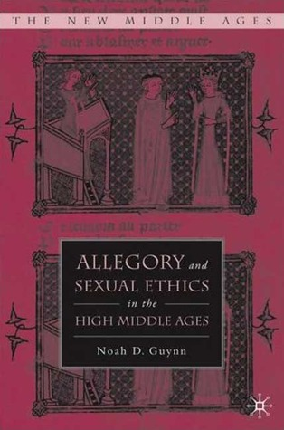 Allegory and Sexual Ethics in the High Middle Ages by Noah D. Guynn