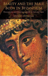 Beauty and the Male Body in Byzantium: Perceptions and Representations in Art and Text
