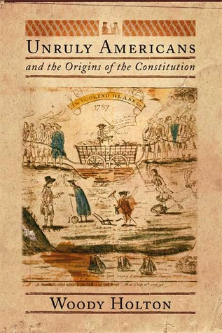 Unruly Americans and the Origins of the Constitution by Woody Holton