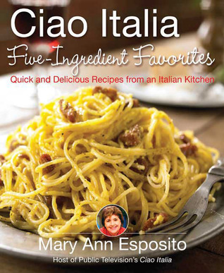 Ciao Italia Five-Ingredient Favorites by Mary Ann Esposito