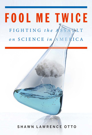 Fool Me Twice: Fighting the Assault on Science in America