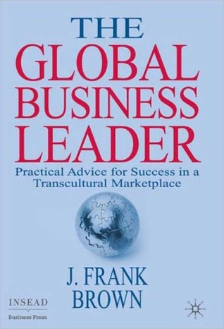 The Global Business Leader: Practical Advice for Success in a Transcultural Marketplace