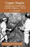 Copper Empire: Mining and the Colonial State in Northern Rhodesia, c.1930-64