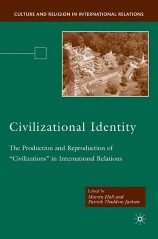 """Civilizational Identity: The Production and Reproduction of """"Civilizations"""" in International Relations"""