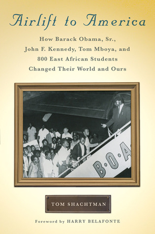 Airlift to America: How Barack Obama, Sr., John F. Kennedy, Tom Mboya, and 800 East African Students Changed Their World and Ours