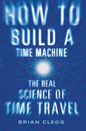 How to Build a Time Machine: The Real Science of Time Travel