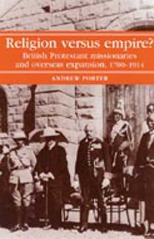 Religion versus Empire?: British Protestant Missionaries and Overseas Expansion, 1700-1914