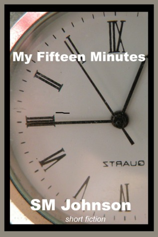 My Fifteen Minutes by S.M.   Johnson