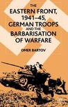 The Eastern Front, 1941-45: German Troops and the Barbarisation of Warfare