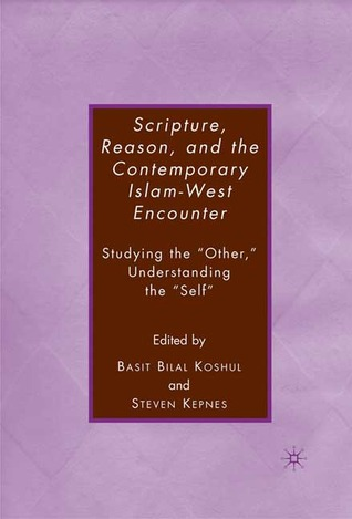 """Scripture, Reason, and the Contemporary Islam-West Encounter: Studying the """"Other,"""" Understanding the """"Self"""""""