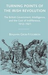 Turning Points of the Irish Revolution: The British Government, Intelligence, and the Cost of Indifference, 1912-1921